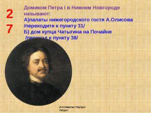 27 Домиком Петра I в Нижнем Новгороде называют: А)палаты нижегородского гостя