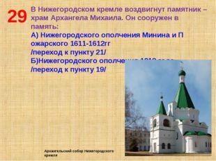 29 В Нижегородском кремле воздвигнут памятник –храм Архангела Михаила. Он соо