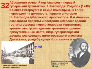 32 Абсолютно точно. Яков Ананьин – первый губернский архитектор Н.Новгорода.