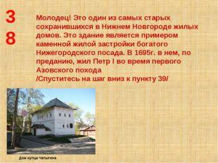 38 Молодец! Это один из самых старых сохранившихся в Нижнем Новгороде жилых д
