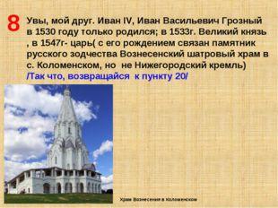 8 Увы, мой друг. Иван IV, Иван Васильевич Грозный в 1530 году только родился;