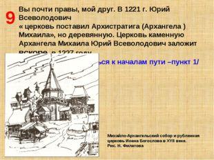 9 Вы почти правы, мой друг. В 1221 г. Юрий Всеволодович « церковь поставил Ар
