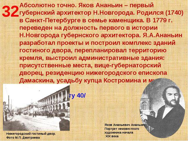 32 Абсолютно точно. Яков Ананьин – первый губернский архитектор Н.Новгорода....