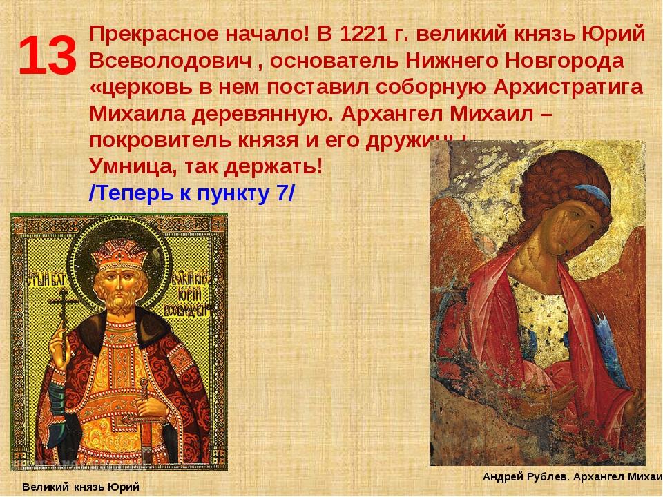 13 Прекрасное начало! В 1221 г. великий князь Юрий Всеволодович , основатель...