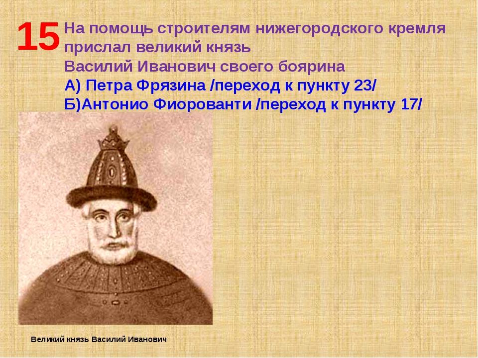 15 На помощь строителям нижегородского кремля прислал великий князь Василий И...