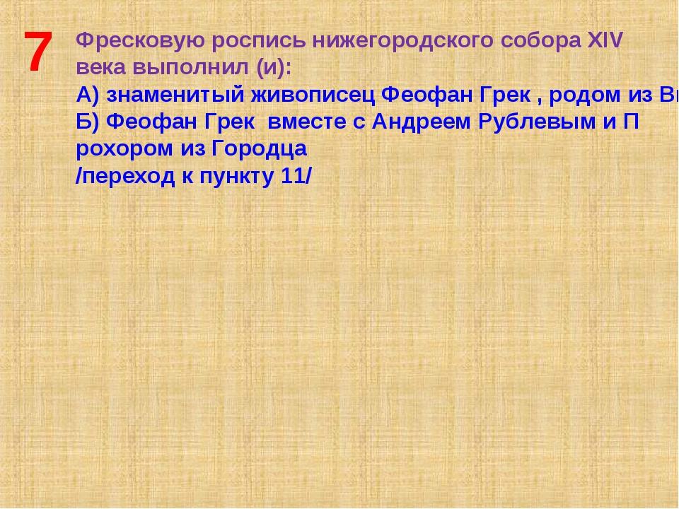 7 Фресковую роспись нижегородского собора XIV века выполнил (и): А) знамениты...
