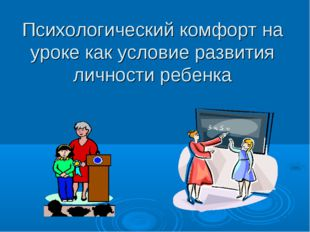 Психологический комфорт на уроке как условие развития личности ребенка