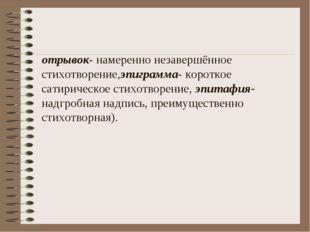 отрывок- намеренно незавершённое стихотворение,эпиграмма- короткое сатирическ