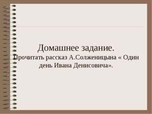 Домашнее задание. Прочитать рассказ А.Солженицына « Один день Ивана Денисович