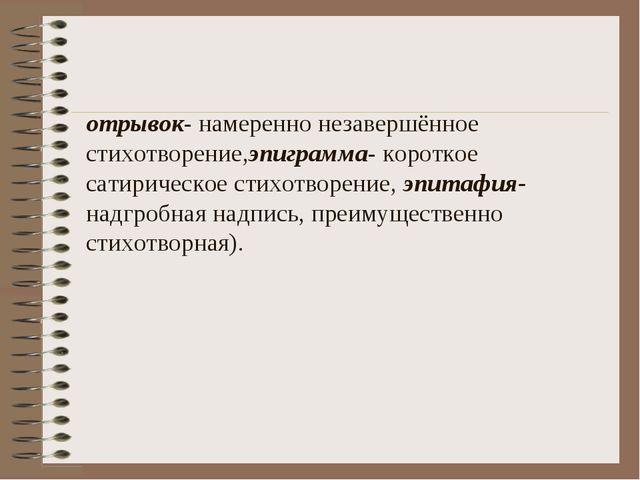 отрывок- намеренно незавершённое стихотворение,эпиграмма- короткое сатирическ...