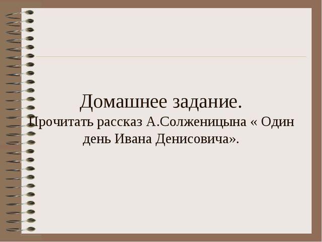 Домашнее задание. Прочитать рассказ А.Солженицына « Один день Ивана Денисович...
