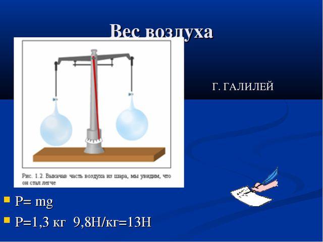 Вес воздуха P= mg P=1,3 кг 9,8Н/кг=13Н Г. ГАЛИЛЕЙ
