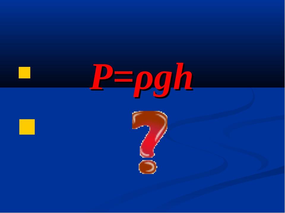 P=ρgh