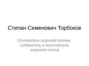 Степан Семенович Торбоков Основатель шорской поэзии, собиратель и исполнитель