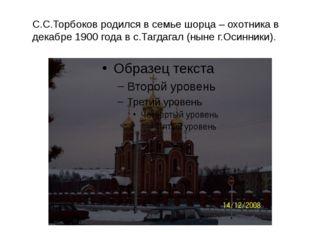 С.С.Торбоков родился в семье шорца – охотника в декабре 1900 года в с.Тагдага