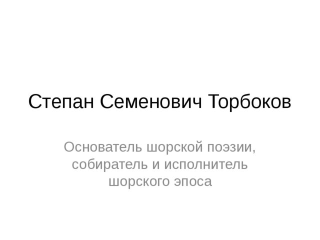 Степан Семенович Торбоков Основатель шорской поэзии, собиратель и исполнитель...