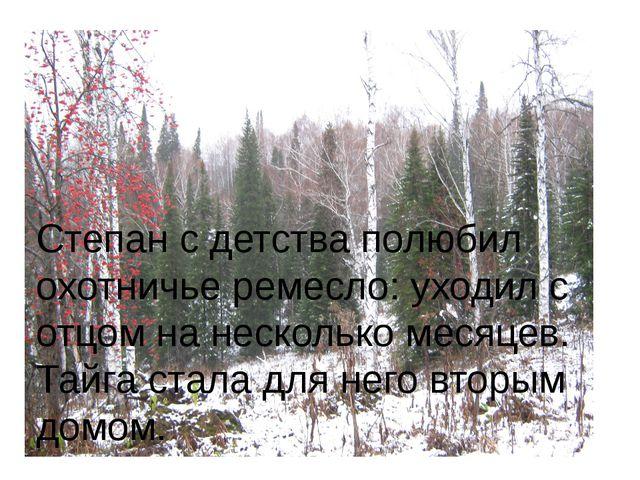 Степан с детства полюбил охотничье ремесло: уходил с отцом на несколько меся...
