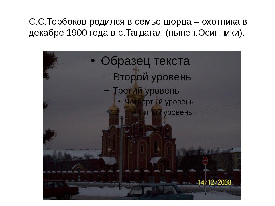С.С.Торбоков родился в семье шорца – охотника в декабре 1900 года в с.Тагдага...