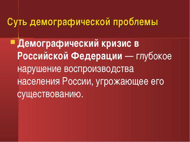 Суть демографической проблемы Демографический кризис в Российской Федерации—...