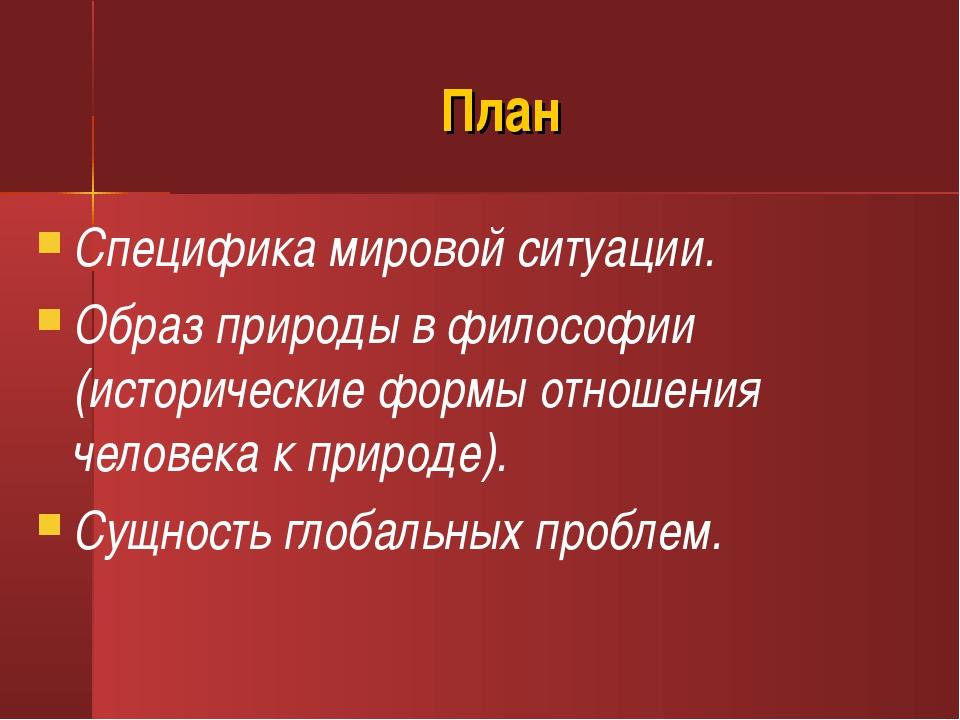 План Специфика мировой ситуации. Образ природы в философии (исторические форм...