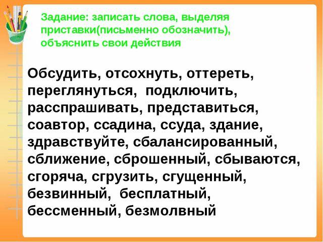 Задание: записать слова, выделяя приставки(письменно обозначить), объяснить с...