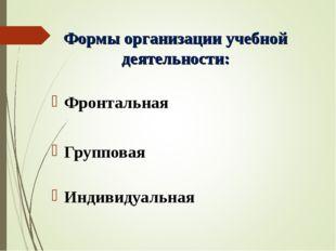 Формы организации учебной деятельности: Фронтальная Групповая Индивидуальная