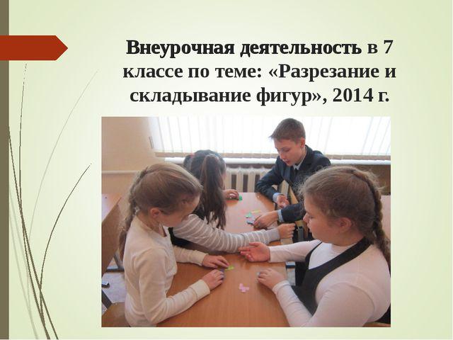 Внеурочная деятельность в 7 классе по теме: «Разрезание и складывание фигур»,...