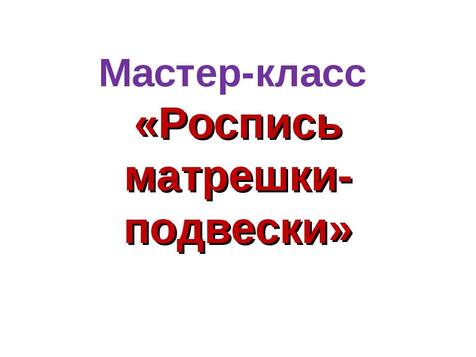 Мастер-класс «Роспись матрешки-подвески»