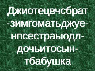 Джиотецвчсбрат-зимгоматьджуе-нпсестраыодл-дочьитосын-тбабушка Джиотецвчсбрат-