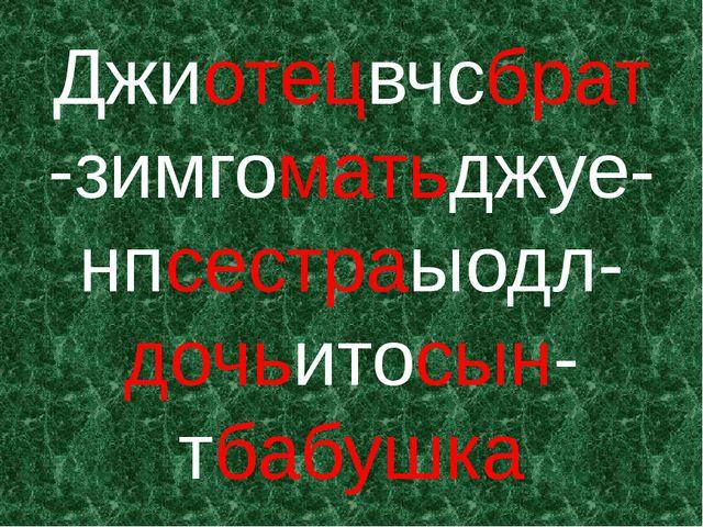 Джиотецвчсбрат-зимгоматьджуе-нпсестраыодл-дочьитосын-тбабушка