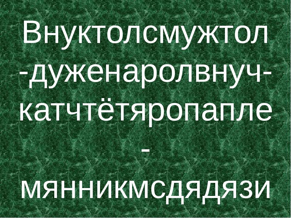 Внуктолсмужтол-дуженаролвнуч-катчтётяропапле-мянникмсдядязи