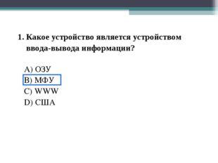 1. Какое устройство является устройством ввода-вывода информации? A) ОЗУ B) М