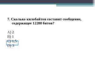 7. Сколько килобайтов составит сообщение, содержащее 12288 битов? A) 2 B) 1 С