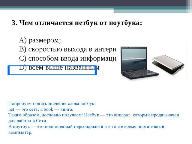 3. Чем отличается нетбук от ноутбука: A) размером; B) скоростью выхода в инте...