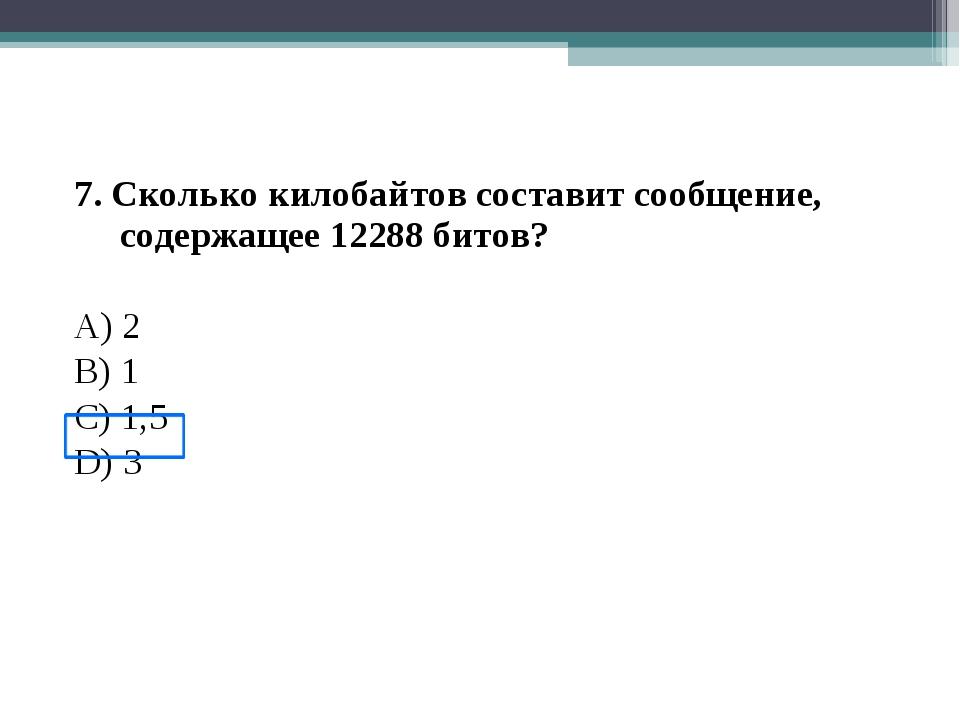 7. Сколько килобайтов составит сообщение, содержащее 12288 битов? A) 2 B) 1 С...