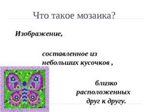 Что такое мозаика? Изображение, составленное из небольших кусочков , близко р