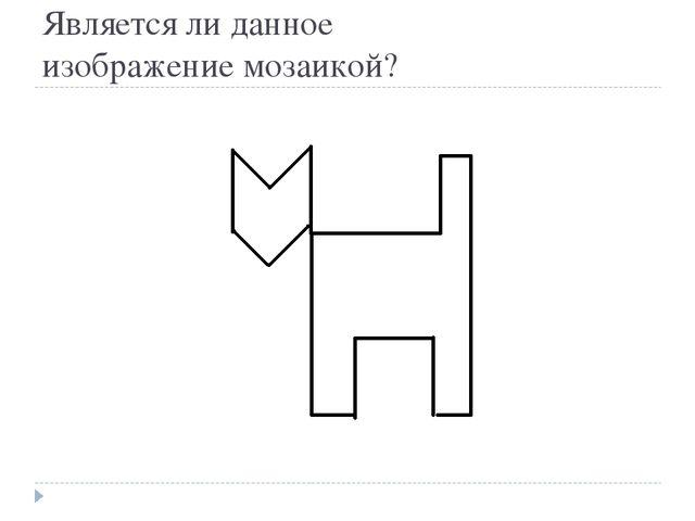Является ли данное изображение мозаикой?