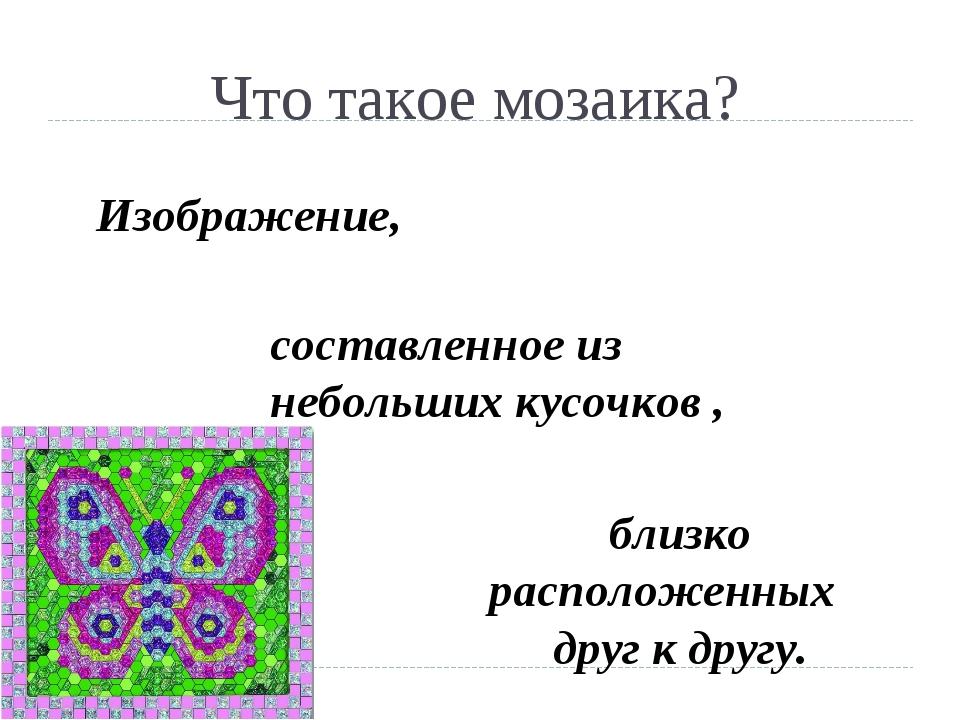 Что такое мозаика? Изображение, составленное из небольших кусочков , близко р...