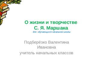 О жизни и творчестве С. Я. Маршака для обучающихся начальной школы Подберёзко