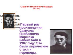 Самуил Яковлевич Маршак (1887-1964) Первый раз произведения Самуила Яковлеви