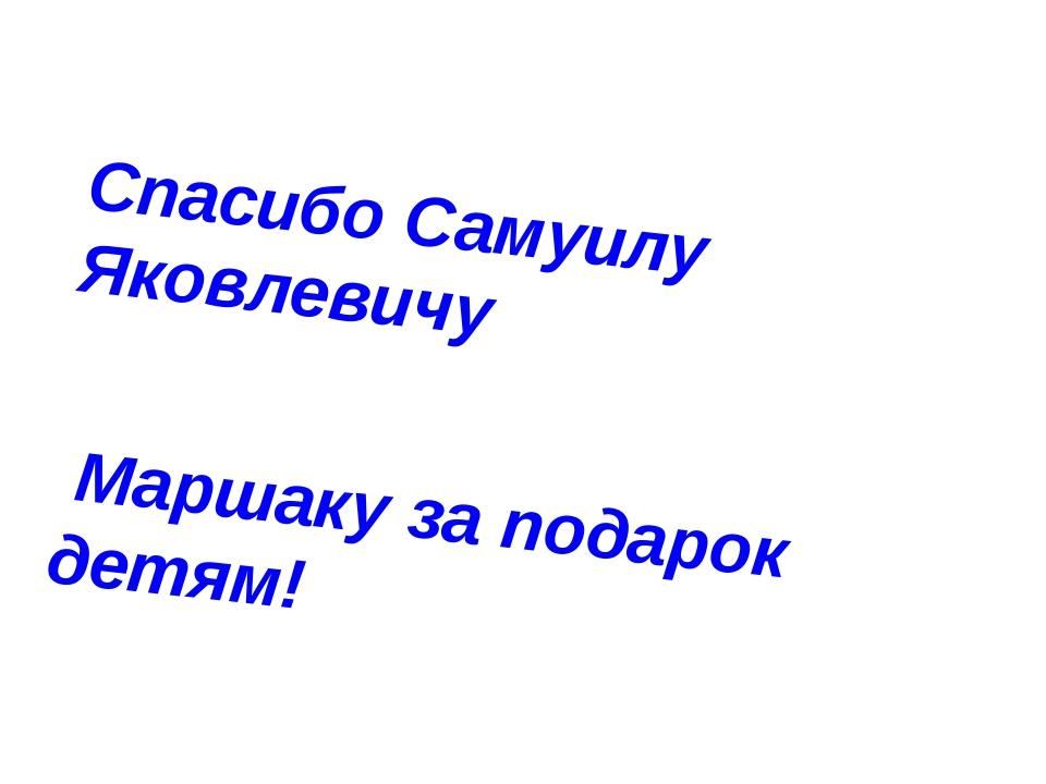 Спасибо Самуилу Яковлевичу Маршаку за подарок детям!