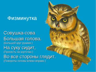 Совушка-сова Большая голова. (Большой круг руками.) На суку сидит, (Присесть