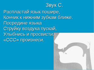 Звук С. Распластай язык пошире, Кончик к нижним зубкам ближе. Посредине языка