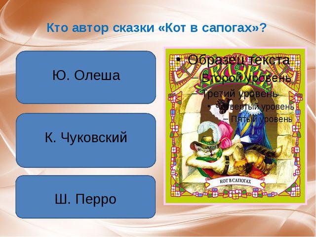 Кто автор сказки «Кот в сапогах»? Ю. Олеша К. Чуковский Ш. Перро