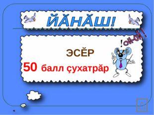 ЭСĔР 50 балл çухатрăр