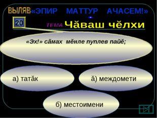 б) местоимени ă) междомети а) татăк 20 «Эх!» сăмах мĕнле пуплев пайĕ; «ЭПИР М
