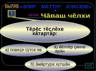 б) ăмăртура хутшăн ă) йĕлтĕр çинче ярăн а) повеçе сÿтсе яв 60 Тĕрĕс тĕслĕхе к