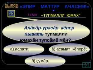 б) çумăр. ă) асамат кĕперĕ; а) аслати; 10 Алăсăр-урасăр кĕпер хывать тупмалли