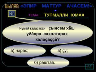 б) раштав. ă) çу; а) нарăс; 20 Нумай каласакан çынсем хăш уйăхра сахалтарах к
