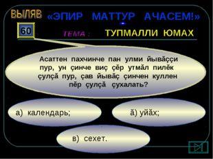 в) сехет. ă) уйăх; а) календарь; 60 Асаттен пахчинче пан улми йывăççи пур, у